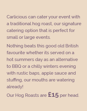 Carlicious can cater your event with a traditional hog roast, our signature catering option that is perfect for small or large events. Nothing beats this good old British favourite whether its served on a hot summers day as an alternative to BBQ or a chilly winters evening with rustic baps, apple sauce and stuffing, our mouths are watering already! Our Hog Roasts are £15 per head.
