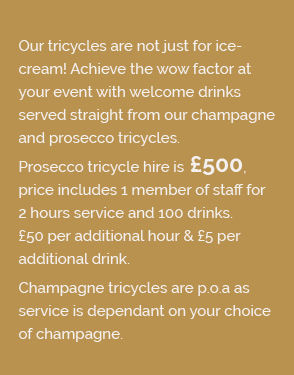 Our tricycles are not just for ice- cream! Achieve the wow factor at your event with welcome drinks served straight from our champagne and prosecco tricycles. Prosecco tricycle hire is £500, price includes 1 member of staff for 2 hours service and 100 drinks. £50 per additional hour & £5 per additional drink. Champagne tricycles are p.o.a as service is dependant on your choice of champagne.